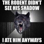 Insanity Wolf | THE RODENT DIDN'T SEE HIS SHADOW I ATE HIM ANYWAYS | image tagged in memes,insanity wolf,groundhog day,first world problems,shadow the hedgehog,one does not simply | made w/ Imgflip meme maker