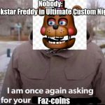 I am once again asking for your financial support | Nobody: Rockstar Freddy in Ultimate Custom Night Faz-coins | image tagged in i am once again asking for your financial support | made w/ Imgflip meme maker