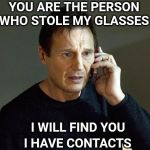 Liam Neeson Taken 2 Meme | YOU ARE THE PERSON WHO STOLE MY GLASSES I WILL FIND YOU I HAVE CONTACTS | image tagged in memes,liam neeson taken 2,glasses | made w/ Imgflip meme maker