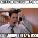 Stop breaking the law asshole | MY FBI AGENT ON HIS FIRST DAY ON THE JOB: STOP BREAKING THE LAW ASSHOLE | image tagged in stop breaking the law asshole | made w/ Imgflip meme maker