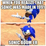Sonic boom | WHEN YOU REALIZE THAT SONIC WAS MADE IN 1991 SONIC BOOM-ER | image tagged in sonic boom | made w/ Imgflip meme maker