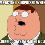 Family Guy Peter Meme | ME ACTING SURPRISED WHEN MS.DERRICO SAYS IM FAILING A CLASS | image tagged in memes,family guy peter | made w/ Imgflip meme maker