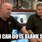 Pawn stars best I can do | BEST I CAN DO IS BLANK STARE. | image tagged in pawn stars best i can do | made w/ Imgflip meme maker