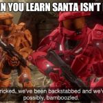 We've been tricked | WHEN YOU LEARN SANTA ISN'T REAL | image tagged in we've been tricked | made w/ Imgflip meme maker