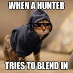 Hoody Cat Meme | WHEN A HUNTER TRIES TO BLEND IN SORRY LEFT 4 DEAD REFERENCE | image tagged in memes,hoody cat | made w/ Imgflip meme maker