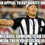 Logical Fallacy Referee | THERE IS AN APPEAL TO AUTHORITY ON THE FIELD JUST BECAUSE SOMEONE IS AN EXPERT DOESN'T MEAN THEIR POINT IS VALID. PLAY ON! | image tagged in logical fallacy referee | made w/ Imgflip meme maker