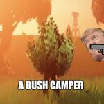 Fortnite bush | WHEN YOU SEE A BUSH CAMPER | image tagged in fortnite bush | made w/ Imgflip meme maker