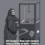 Rest In Peace Kirk Douglas | Kirk Douglas? Hmm. God's dyslexia must be acting up again, I could've sworn Kirk was supposed to live to see 130. | image tagged in grim reaper claw machine | made w/ Imgflip meme maker