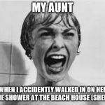 Pyscho | MY AUNT WHEN I ACCIDENTLY WALKED IN ON HER IN THE SHOWER AT THE BEACH HOUSE (SHEESH!) | image tagged in pyscho | made w/ Imgflip meme maker