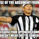 Logical Fallacy Referee | ILLEGAL USE OF THE ARGUMENT FROM FALLACY JUST BECAUSE YOUR OPPONENT COMMITTED A FALLACY DOESN'T MEAN THEY'RE SOMEHOW WRONG | image tagged in logical fallacy referee | made w/ Imgflip meme maker