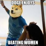 Doge beating a w*man | DOGE ENJOYS BEATING WOMEN | image tagged in doge beating a wman | made w/ Imgflip meme maker