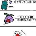this onion won't make me cry | THIS ONION CAN'T MAKE ME CRY YOUR DAD ATE THE LEFTOVER PIZZA | image tagged in this onion won't make me cry | made w/ Imgflip meme maker