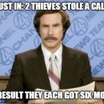Ron Burgundy Meme | THIS JUST IN: 2 THIEVES STOLE A CALENDER AS A RESULT THEY EACH GOT SIX MONTHS | image tagged in memes,ron burgundy | made w/ Imgflip meme maker