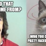 Grumpy Cat's Father Meme | WHERE DID THAT WEIRD CAT COME FROM? WHO YOU CALLING WEIRD? YOU PASTY FACED, JUMPED UP MONKEY! | image tagged in memes,grumpy cats father,grumpy cat | made w/ Imgflip meme maker