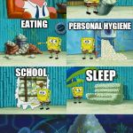 Spongebob diapers meme | PEOPLE WHO EXPECT ME TO SOCIALIZE AND GO OUT. SLEEP EATING CHORES WORK FULL-TIME SCHOOL PERSONAL HYGIENE | image tagged in spongebob diapers meme | made w/ Imgflip meme maker