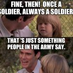 Thats Just Something X Say Meme | FINE, THEN!  ONCE A SOLDIER, ALWAYS A SOLDIER! THAT 'S JUST SOMETHING PEOPLE IN THE ARMY SAY. | image tagged in memes,thats just something x say | made w/ Imgflip meme maker
