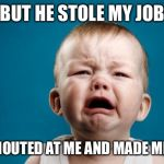 BABY CRYING | BUT HE STOLE MY JOB HE SHOUTED AT ME AND MADE ME CRY | image tagged in baby crying | made w/ Imgflip meme maker