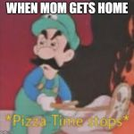 Pizza Time Stops | WHEN MOM GETS HOME | image tagged in pizza time stops | made w/ Imgflip meme maker