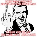 1950s Middle Finger Meme | WHEN THE DRIVER WHO CUT YOU OFF FIVE MILES BACK NEEDS YOU TO LET HIM BACK INTO YOUR LANE | image tagged in memes,1950s middle finger | made w/ Imgflip meme maker