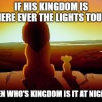 Lion King Meme | IF HIS KINGDOM IS WHERE EVER THE LIGHTS TOUCH THEN WHO'S KINGDOM IS IT AT NIGHT? | image tagged in memes,lion king | made w/ Imgflip meme maker