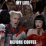 Mugatu So Hot Right Now Meme | MY LIFE BEFORE COFFEE | image tagged in memes,mugatu so hot right now | made w/ Imgflip meme maker