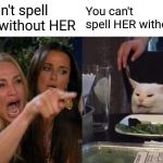 Woman Yelling At Cat Meme | You can't spell HERO without HER You can't spell HER without HE | image tagged in memes,woman yelling at cat | made w/ Imgflip meme maker