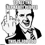 1950s Middle Finger Meme | TO ALL THE ALPHABET PEOPLE THIS IS FOR YOU | image tagged in memes,1950s middle finger | made w/ Imgflip meme maker