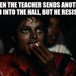 Michael Jackson Popcorn Meme | WHEN THE TEACHER SENDS ANOTHER KID INTO THE HALL, BUT HE RESISTS | image tagged in memes,michael jackson popcorn | made w/ Imgflip meme maker
