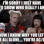 Mugatu So Hot Right Now Meme | I'M SORRY I JUST HAVE TO SHOW WHO REALLY I AM NOW I KNOW WHY YOU LEFT ME ALL ALONE.... YOU'RE AC/DC | image tagged in memes,mugatu so hot right now | made w/ Imgflip meme maker