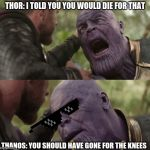 You should have gone for the head | THOR: I TOLD YOU YOU WOULD DIE FOR THAT THANOS: YOU SHOULD HAVE GONE FOR THE KNEES | image tagged in you should have gone for the head | made w/ Imgflip meme maker