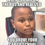 Minor Mistake Marvin Meme | WHEN YOU ARE ON THE BUS AND REALIZED YOU DROVE YOUR CAR TO SCHOOL | image tagged in memes,minor mistake marvin,high school,dank memes,funny memes | made w/ Imgflip meme maker