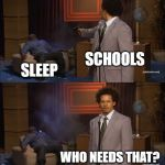 Who Killed Hannibal Meme | SCHOOLS SLEEP WHO NEEDS THAT? | image tagged in memes,who killed hannibal | made w/ Imgflip meme maker