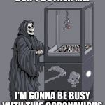 Grim reaper just getting started with the coronavirus | DON'T BOTHER ME! I'M GONNA BE BUSY WITH THIS CORONAVIRUS | image tagged in grim reaper claw machine,coronavirus | made w/ Imgflip meme maker
