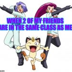 Team Rocket Meme | WHEN 2 OF MY FRIENDS ARE IN THE SAME CLASS AS ME | image tagged in memes,team rocket | made w/ Imgflip meme maker