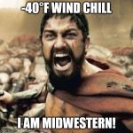 THIS IS SPARTA!!!! | -40°F WIND CHILL I AM MIDWESTERN! | image tagged in this is sparta | made w/ Imgflip meme maker