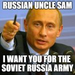 Good Guy Putin Meme | RUSSIAN UNCLE SAM I WANT YOU FOR THE  SOVIET RUSSIA ARMY | image tagged in memes,good guy putin | made w/ Imgflip meme maker