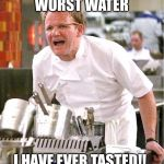 Chef Gordon Ramsay Meme | WORST WATER I HAVE EVER TASTED!! | image tagged in memes,chef gordon ramsay | made w/ Imgflip meme maker