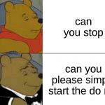 Tuxedo Winnie The Pooh Meme | can you stop can you please simply start the do not | image tagged in memes,tuxedo winnie the pooh | made w/ Imgflip meme maker