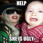 Gaga Baby Meme | HELP SHE IS UGLY | image tagged in memes,gaga baby | made w/ Imgflip meme maker