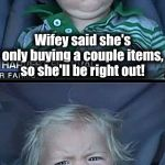 Grrrr! | Wifey said she's only buying a couple items, so she'll be right out! THREE HOURS LATER!! | image tagged in memes,baby cry | made w/ Imgflip meme maker