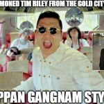 Gangnam Style2 Meme | I HAVE SUMMONED TIM RILEY FROM THE GOLD CITY QUARTET OPPAN GANGNAM STYLE | image tagged in memes,gangnam style2 | made w/ Imgflip meme maker