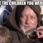 These Arent The Droids You Were Looking For Meme | WE DONT HAVE THE CHILDREN YOU WERE LOOKING FOR | image tagged in memes,these arent the droids you were looking for | made w/ Imgflip meme maker