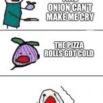 this onion won't make me cry | THIS ONION CAN'T MAKE ME CRY THE PIZZA ROLLS GOT COLD | image tagged in this onion won't make me cry | made w/ Imgflip meme maker