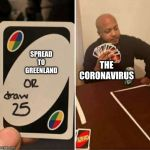 UNO Draw 25 Cards | SPREAD TO GREENLAND THE CORONAVIRUS | image tagged in uno draw 25 cards | made w/ Imgflip meme maker