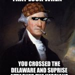 George Washington Meme | THAT LOOK WHEN YOU CROSSED THE DELAWARE AND SUPRISE ATTACKED THE HESSIANS | image tagged in memes,george washington | made w/ Imgflip meme maker
