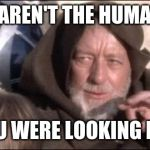 These Arent The Droids You Were Looking For Meme | THESE AREN'T THE HUMANOIDS YOU WERE LOOKING FOR | image tagged in memes,these arent the droids you were looking for | made w/ Imgflip meme maker