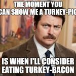 Ron Swanson Meme | THE MOMENT YOU CAN SHOW ME A TURKEY-PIG IS WHEN I'LL CONSIDER EATING TURKEY-BACON | image tagged in memes,ron swanson | made w/ Imgflip meme maker