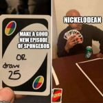 UNO Draw 25 Cards | NICKELODEAN MAKE A GOOD NEW EPISODE OF SPONGEBOB | image tagged in uno draw 25 cards | made w/ Imgflip meme maker