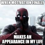Deadpool Surprised Meme | WHEN MOTIVATION FINALLY MAKES AN APPEARANCE IN MY LIFE | image tagged in memes,deadpool surprised | made w/ Imgflip meme maker