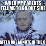 Jack Nicholson The Shining Snow Meme | WHEN MY PARENTS TELL ME TO GO OUT SIDE ME AFTER ONE MINUTE IN THE COLD | image tagged in memes,jack nicholson the shining snow | made w/ Imgflip meme maker